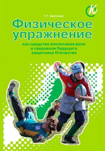 Физическое упражнение как средство воспитания воли и сверхволи будущего защитника Отечества   / Арутюнян Т. Г.  / 2011
