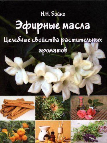 Эфирные масла. Целебные свойства растительных ароматов  / Н. Бойко / 2015