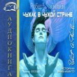 Роберт Хайнлайн — Чужак в чужой стране (2015) аудиокнига