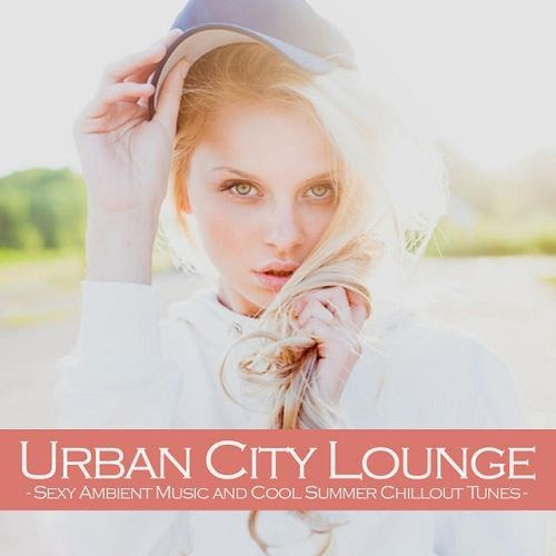 Urban City Lounge Sexy Ambient Music and Cool Summer Chillout Tunes (2015)