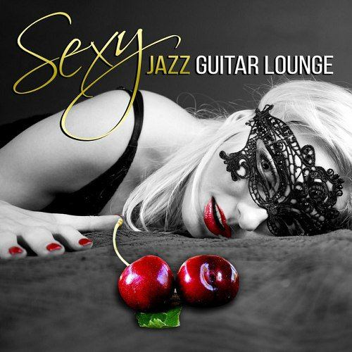 Sexy Jazz Guitar Lounge - Sensual Jazz Music Tantric Chillout Hot and Cool Instrumental Music (2015)